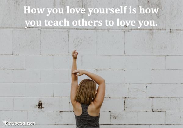 Frases de amor propio - How you love yourself is how you teach others to love you. (La forma en la que te amas a ti mismo enseña a los demás cómo amarte)