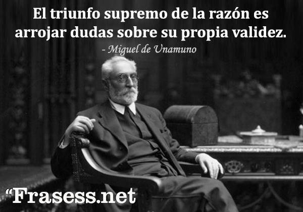 Frases de Miguel de Unamuno - El triunfo supremo de la razón es arrojar dudas sobre su propia validez.