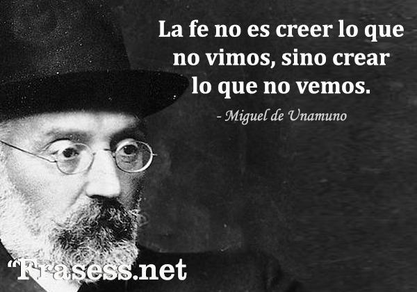 Frases de Miguel de Unamuno - La fe no es creer lo que no vimos, sino crear lo que no vemos.