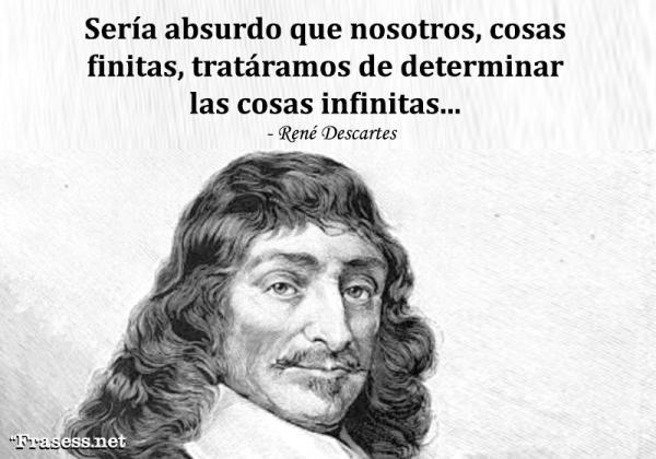 Frases de René Descartes - Sería absurdo que nosotros, cosas finitas, tratáramos de determinar las cosas infinitas.