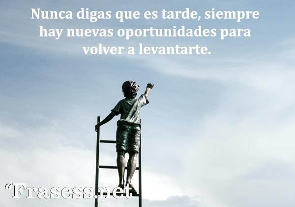 Frases para no rendirse - Nunca digas que es tarde, siempre hay nuevas oportunidades para volver a levantarte.