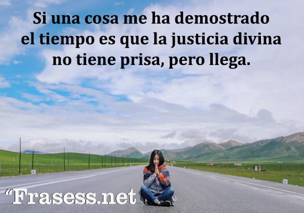 Frases de justicia - Si una cosa me ha demostrado el tiempo es que la justicia divina no tiene prisa, pero llega.