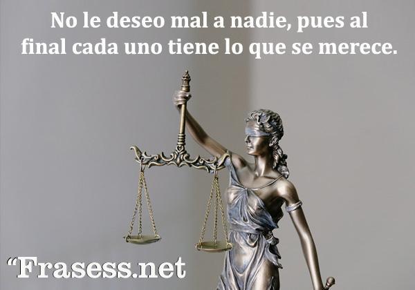 Frases de justicia - Yo no le deseo mal a nadie, pues al final, cada uno tiene lo que se merece.