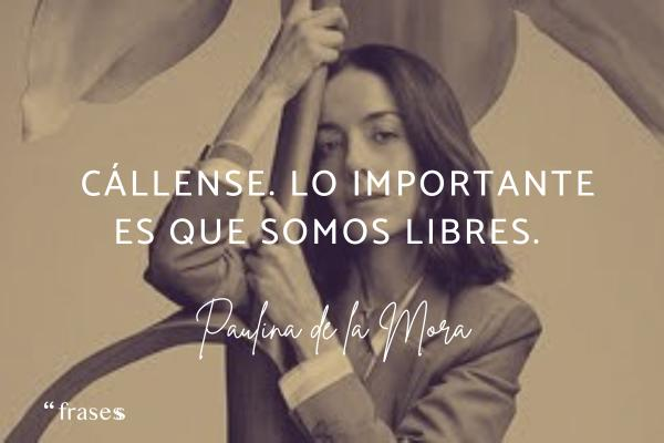 Frases de Paulina de la Mora - Cállense. Lo importante es que somos libres.