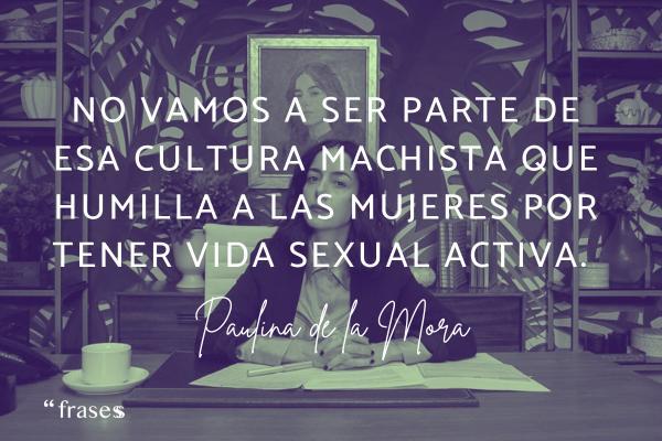 Frases de Paulina de la Mora - No vamos a ser parte de esa cultura machista que humilla a las mujeres por tener vida sexual activa.
