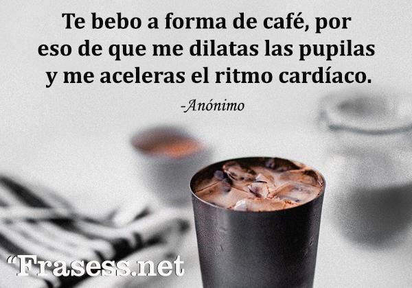 Frases de café - Te bebo a forma de café, por eso de que me dilatas las pupilas y me aceleras el ritmo cardíaco.