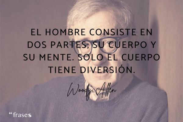 Frases de Woody Allen - El hombre consiste en dos partes; su cuerpo y su mente. Solo el cuerpo tiene diversión.