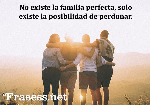 Frases de familia desunida - No existe la familia perfecta, solo la posibilidad de perdonar.