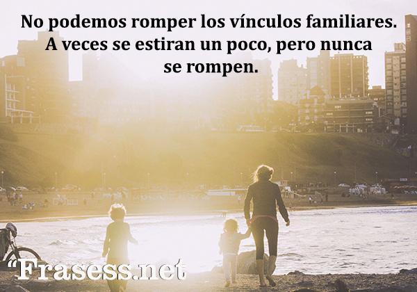 Frases de familia desunida - No podemos romper los vínculos familiares. A veces se estiran un poco, pero nunca se rompen.