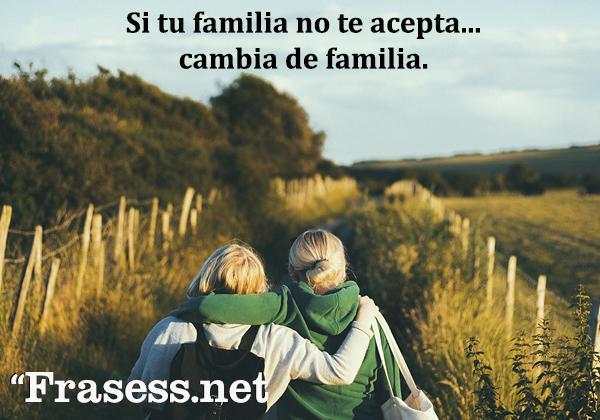 Frases de familia desunida - Si tu familia no te acepta... cambia de familia.