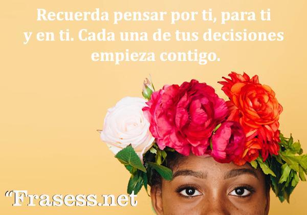 Frases emotivas - Recuerda pensar por ti, para ti y en ti; cada una de tus decisiones empieza contigo.