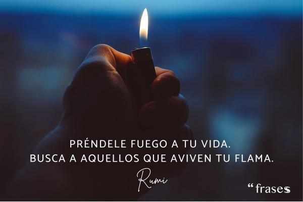 Frases sobre el fuego - Préndele fuego a tu vida. Busca a aquellos que aviven tu flama.