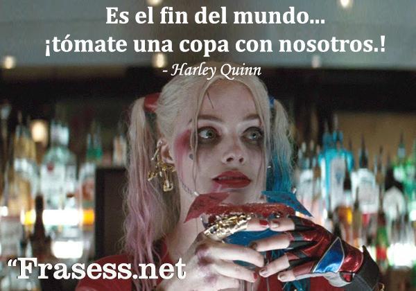 Frases de Harley Quinn - Es el fin del mundo... tómate una copa con nosotros.