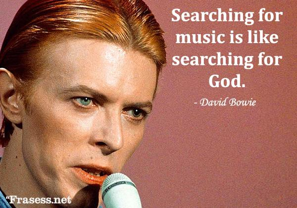 Frases de David Bowie - Searching for music is like searching for God. (Buscar música es como buscar a Dios).