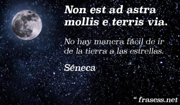 Frases filosóficas - Non est ad astra mollis e terris via - No hay manera fácil de ir de la tierra a las estrellas.