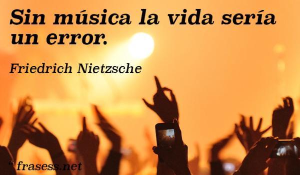 Frases filosóficas - Sin música la vida sería un error.