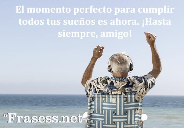 Frases de jubilación - El momento perfecto para cumplir todos tus sueños es ahora. ¡Hasta siempre, amigo!