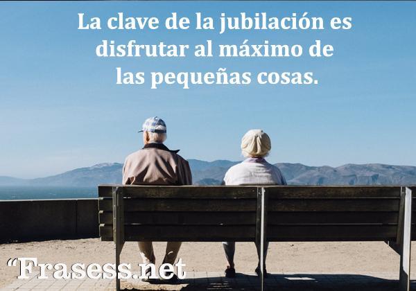 Frases de jubilación - La clave de la jubilación es disfrutar al máximo de las pequeñas cosas.