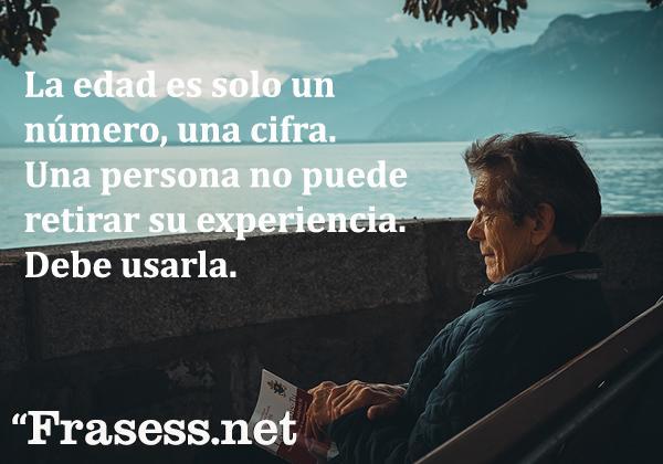 Frases de jubilación - La edad es solo un número, una cifra. Una persona no puede retirar su experiencia. Debe usarla.