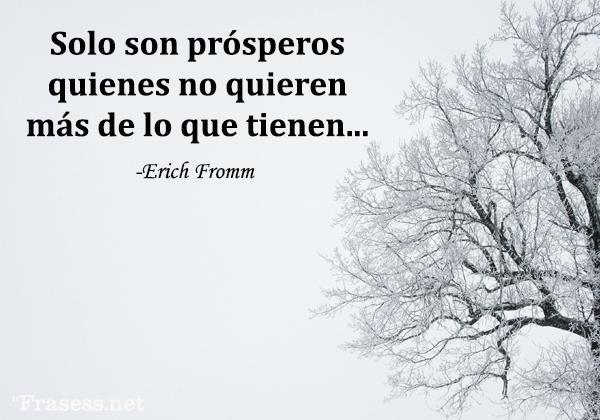 Frases de Erich Fromm - Solo son prósperos quienes no quieren más de lo que tienen...