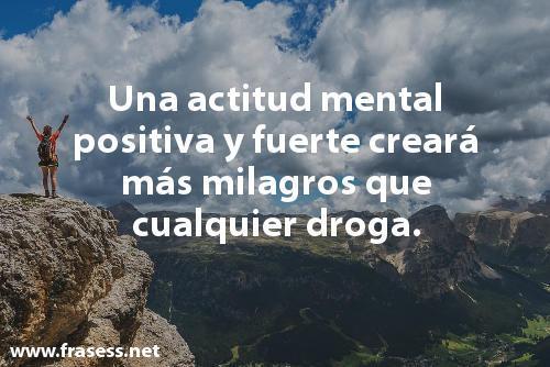 Frases de superación personal cortas e inspiradoras - Una actitud mental positiva y fuerte creará más milagros que cualquier droga.