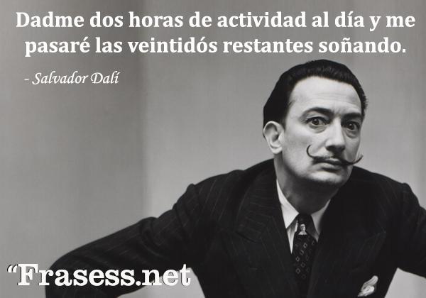 Frases de Dalí - Dadme dos horas de actividad al día y me pasaré las veintidós restantes soñando.