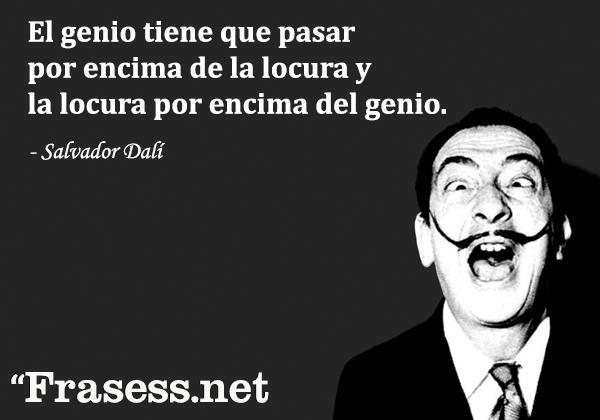Frases de Dalí - El genio tiene que pasar por encima de la locura y la locura por encima del genio.