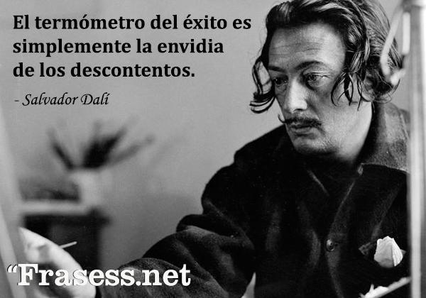 Frases de Dalí - El termómetro del éxito es simplemente la envidia de los descontentos.