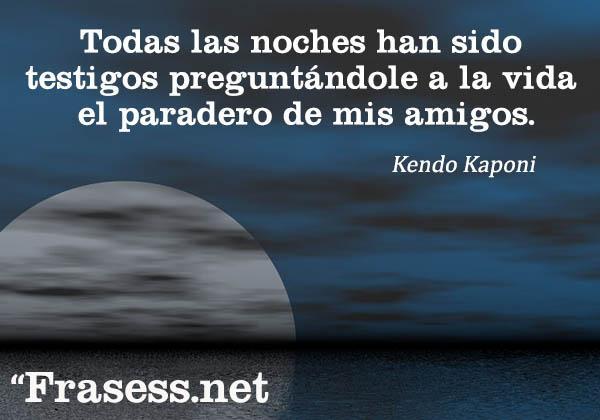 Las mejores frases de Kendo Kaponi - Todas las noches han sido testigos preguntándole a la vida el paradero de mis amigos.