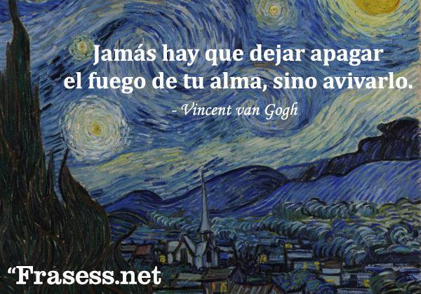 Frases de Vincent van Gogh - Jamás hay que dejar apagar el fuego de tu alma, sino avivarlo.