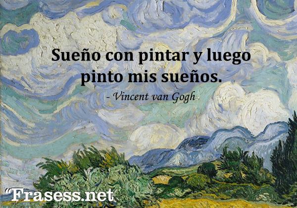 Frases de Vincent van Gogh - Sueño con pintar y luego pinto mis sueños.
