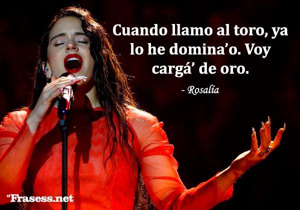 Frases de Rosalía - Cuando llamo al toro, ya lo he domina'o. Voy cargá' de oro.