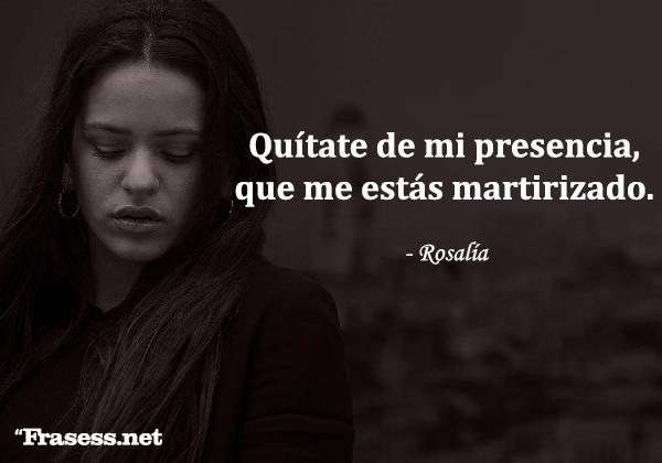 Frases de Rosalía - Quítate de mi presencia, que me estás martirizado.