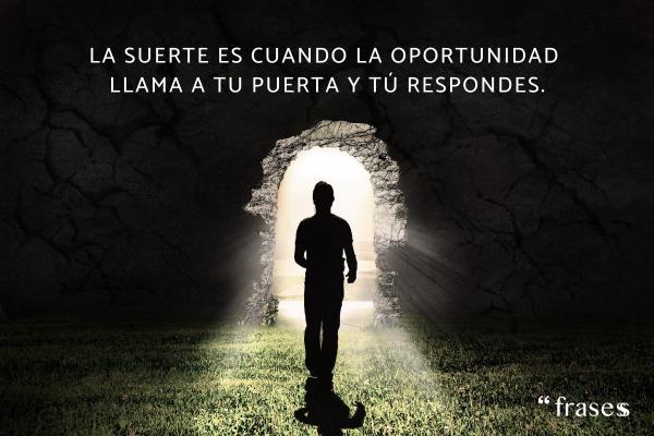 Frases de suerte - La suerte es cuando la oportunidad llama a tu puerta y tú respondes.