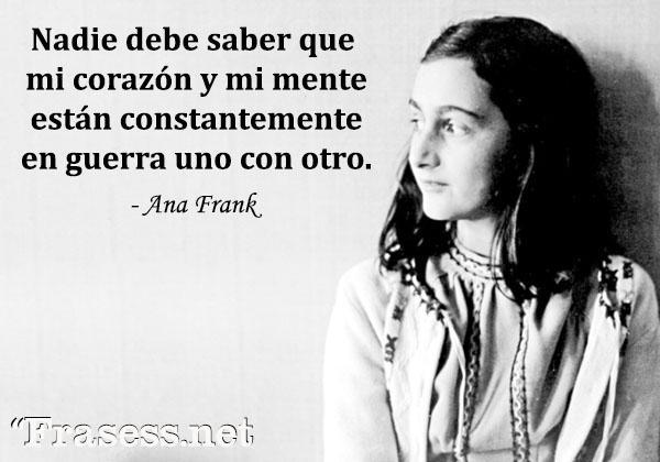 Frases de Ana Frank - Nadie debe saber que mi corazón y mi mente están constantemente en guerra uno con otro.