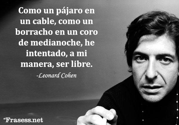 Frases de Leonard Cohen - Como un pájaro en un cable, como un borracho en el coro de medianoche, he intentado, a mi manera, ser libre.