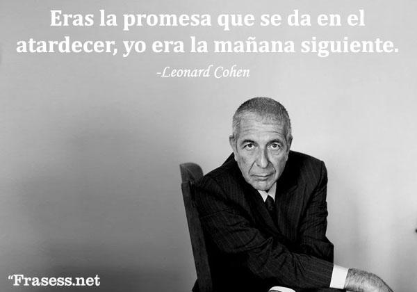 Frases de Leonard Cohen - Eras la promesa que se da en el atardecer, yo era la mañana siguiente.