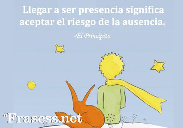 Frases de El Principito - Llegar a ser presencia, significa aceptar el riesgo de la ausencia.