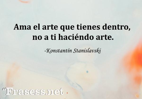 Frases de pintores - Ama el arte que tienes dentro, no a ti haciéndo arte.