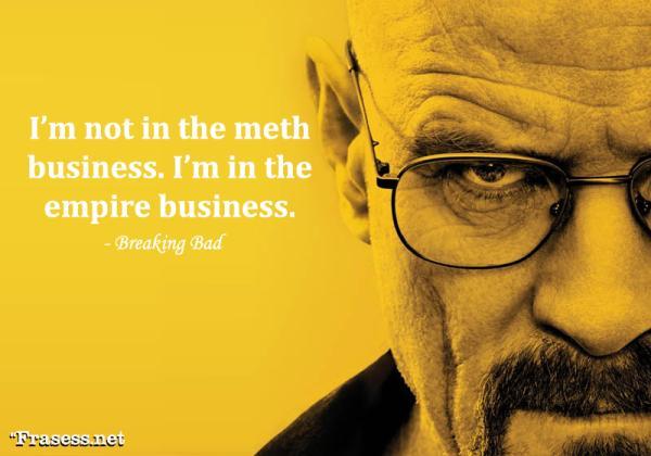 Frases de Breaking Bad - I'm not in the meth business. I'm in the empire business. (No estoy en el negocio de la metanfetamina, estoy en el negocio del imperio)