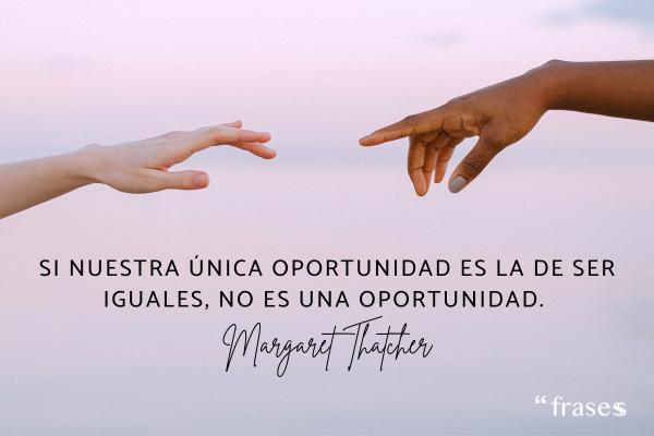 Frases de Margaret Thatcher - Si nuestra única oportunidad es la de ser iguales, no es una oportunidad.