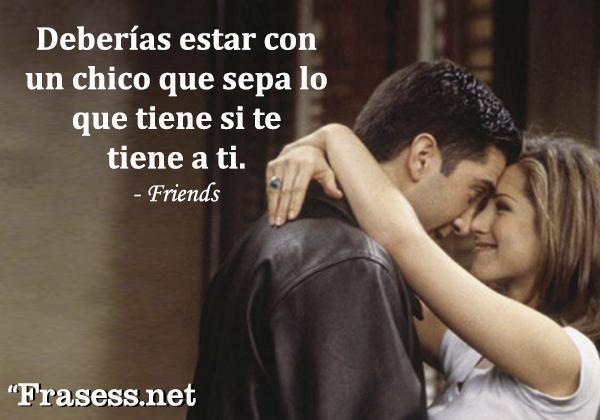 Frases de Friends - Deberías estar con un chico que sepa lo que tiene si te tiene a ti.