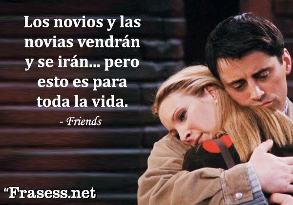 Frases de Friends - Los novios y las novias vendrán y se irán, pero esto es para toda la vida.