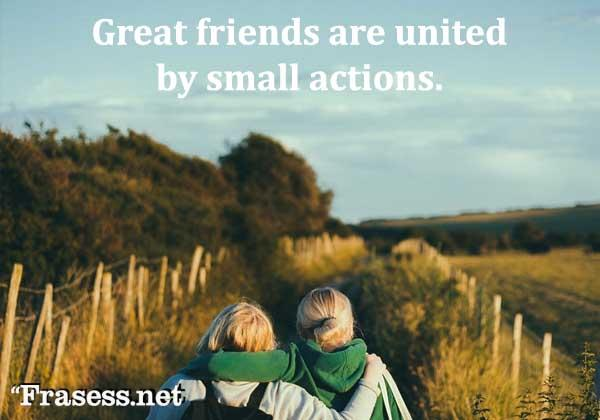 Frases bonitas y lindas - Great friends are united by small actions. (A los grandes amigos los unen los pequeños detalles)