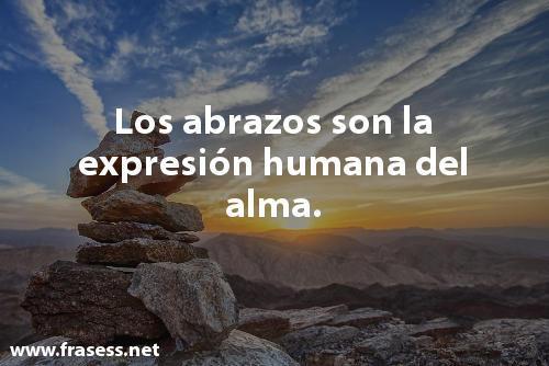 Frases bonitas y lindas - Los abrazos son la expresión humana del alma.