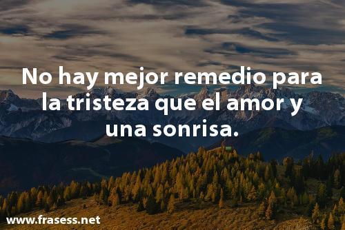 Frases bonitas y lindas - No hay mejor remedio para la tristeza que el amor y una sonrisa.