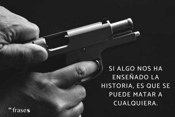 Frases de mafiosos - Si algo nos ha enseñado la historia, es que se puede matar a cualquiera.