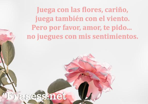 Poemas de amor cortos y románticos - Juega con las flores, cariño, juega también con el viento. Pero por favor, amor, te pido... no juegues con mis sentimientos.