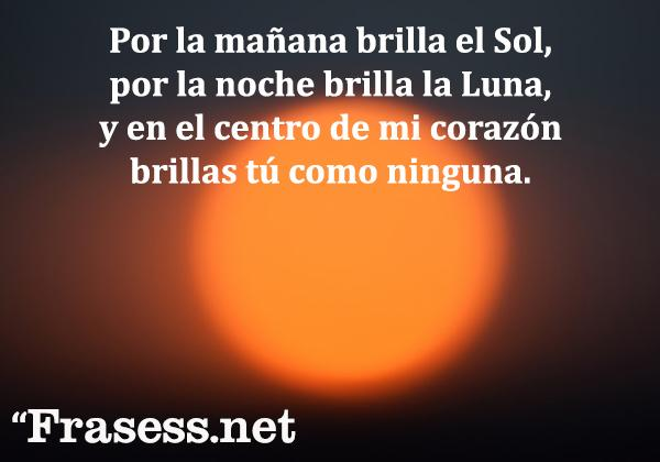 Poemas de amor cortos y románticos - Por la mañana brilla el Sol, por la mañana brilla de Luna, y en el centro de mi corazón, brillas tú como ninguna.