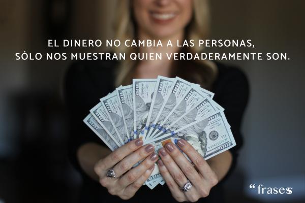 Frases de dinero - El dinero no cambia a las personas, sólo nos muestran quien verdaderamente son.